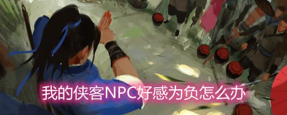 我的侠客NPC好感为负怎么办 NPC好感为负解决办法